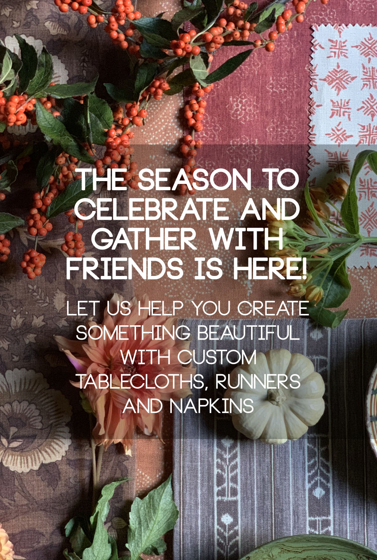 The season to celebrate and gather with friends is here! Let us help you create something beautiful with custom tablecloths, runners and napkins.